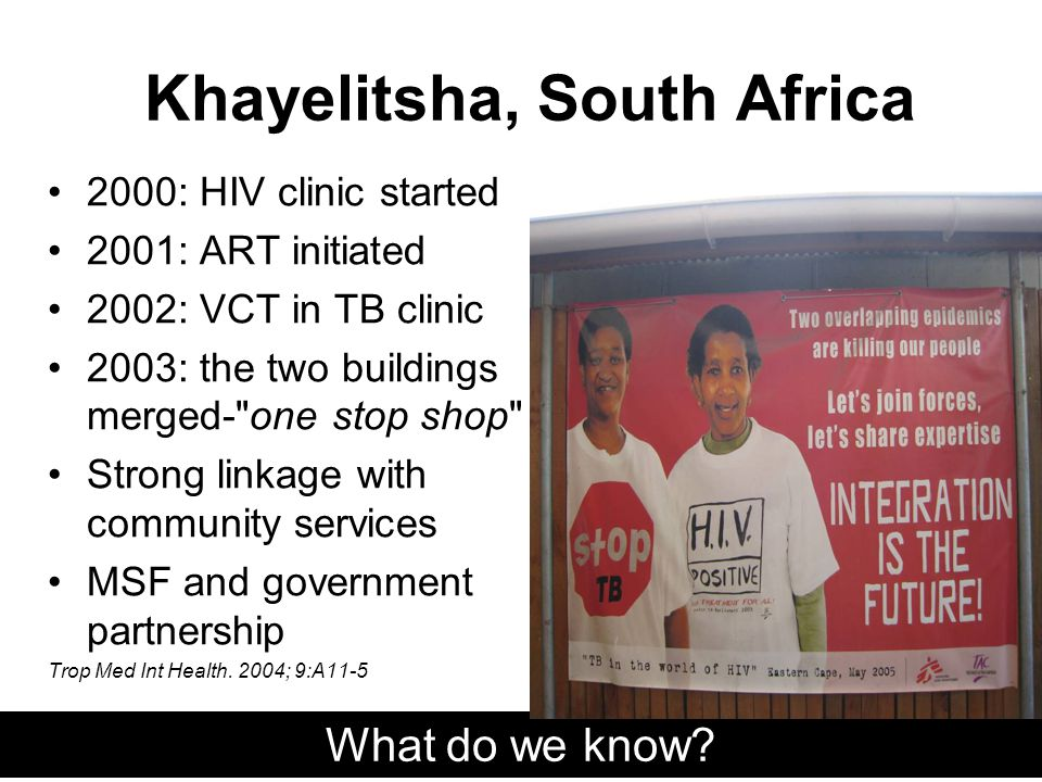 Khayelitsha, South Africa 2000: HIV clinic started 2001: ART initiated 2002: VCT in TB clinic 2003: the two buildings merged- one stop shop Strong linkage with community services MSF and government partnership Trop Med Int Health.