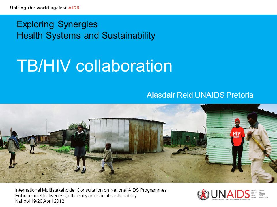 Exploring Synergies Health Systems and Sustainability TB/HIV collaboration Alasdair Reid UNAIDS Pretoria International Multistakeholder Consultation on National AIDS Programmes Enhancing effectiveness, efficiency and social sustainability Nairobi 19/20 April 2012