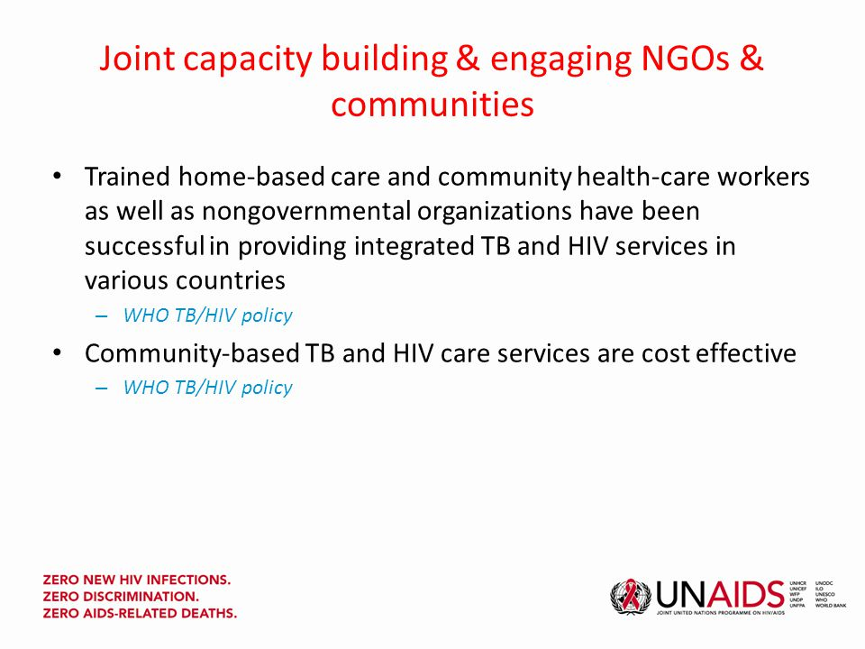 Joint capacity building & engaging NGOs & communities Trained home-based care and community health-care workers as well as nongovernmental organizations have been successful in providing integrated TB and HIV services in various countries – WHO TB/HIV policy Community-based TB and HIV care services are cost effective – WHO TB/HIV policy