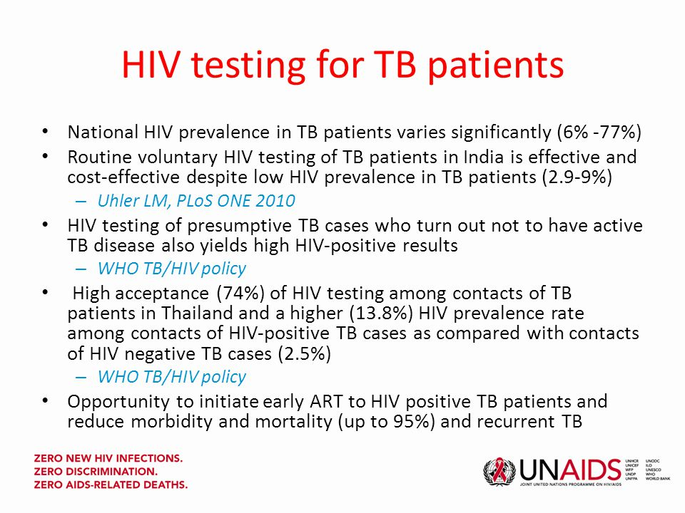 HIV testing for TB patients National HIV prevalence in TB patients varies significantly (6% -77%) Routine voluntary HIV testing of TB patients in India is effective and cost-effective despite low HIV prevalence in TB patients (2.9-9%) – Uhler LM, PLoS ONE 2010 HIV testing of presumptive TB cases who turn out not to have active TB disease also yields high HIV-positive results – WHO TB/HIV policy High acceptance (74%) of HIV testing among contacts of TB patients in Thailand and a higher (13.8%) HIV prevalence rate among contacts of HIV-positive TB cases as compared with contacts of HIV negative TB cases (2.5%) – WHO TB/HIV policy Opportunity to initiate early ART to HIV positive TB patients and reduce morbidity and mortality (up to 95%) and recurrent TB