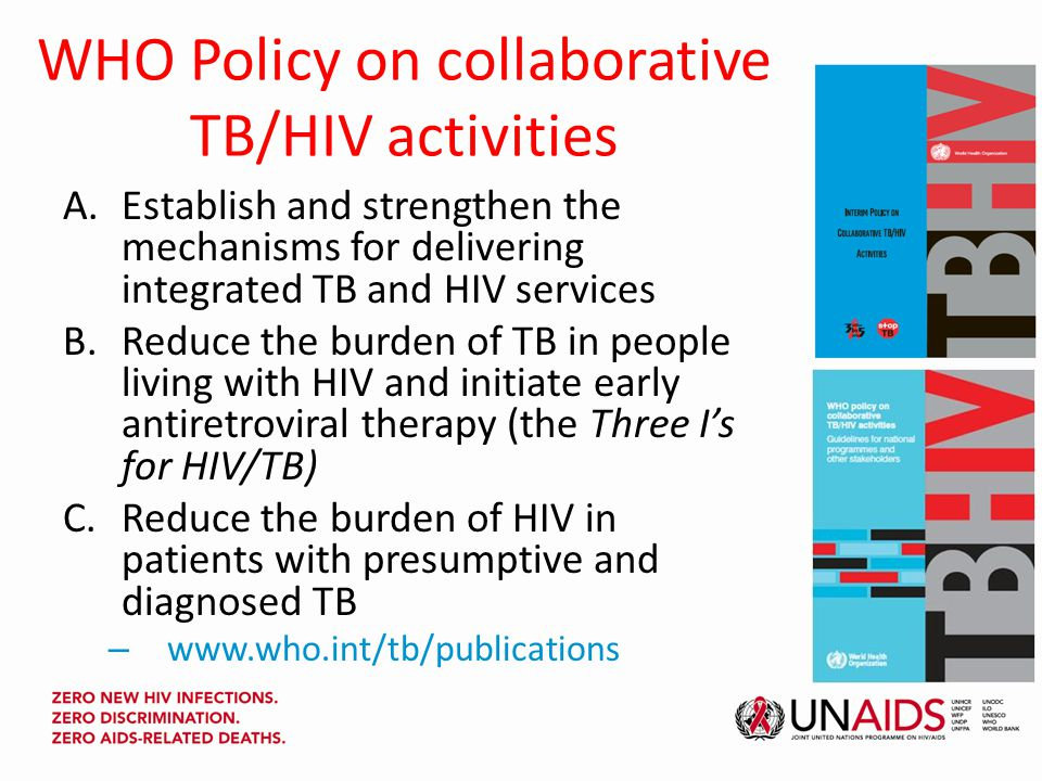 WHO Policy on collaborative TB/HIV activities A.Establish and strengthen the mechanisms for delivering integrated TB and HIV services B.Reduce the burden of TB in people living with HIV and initiate early antiretroviral therapy (the Three I's for HIV/TB) C.Reduce the burden of HIV in patients with presumptive and diagnosed TB – www.who.int/tb/publications