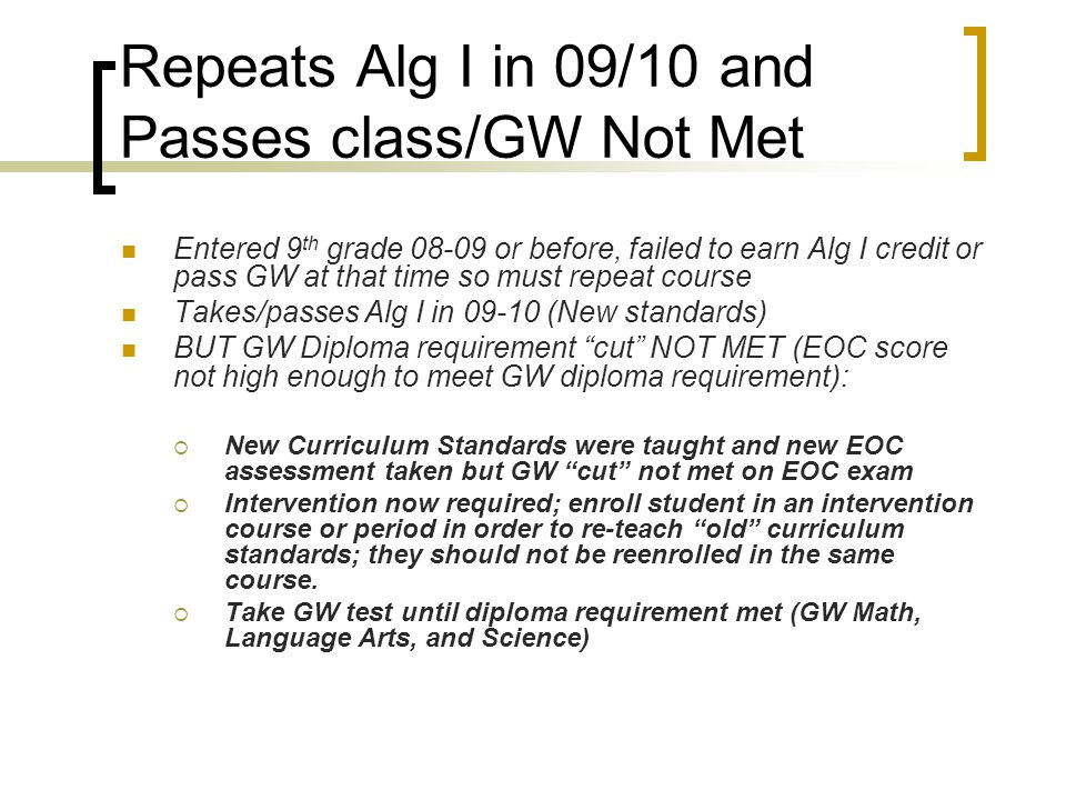 Repeats Alg I in 09/10 and Passes class/GW Not Met Entered 9 th grade 08-09 or before, failed to earn Alg I credit or pass GW at that time so must repeat course Takes/passes Alg I in 09-10 (New standards) BUT GW Diploma requirement cut NOT MET (EOC score not high enough to meet GW diploma requirement):  New Curriculum Standards were taught and new EOC assessment taken but GW cut not met on EOC exam  Intervention now required; enroll student in an intervention course or period in order to re-teach old curriculum standards; they should not be reenrolled in the same course.