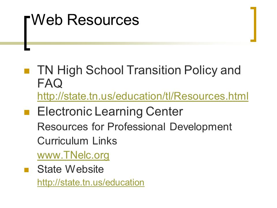 Web Resources TN High School Transition Policy and FAQ http://state.tn.us/education/tl/Resources.html http://state.tn.us/education/tl/Resources.html Electronic Learning Center Resources for Professional Development Curriculum Links www.TNelc.org State Website http://state.tn.us/education