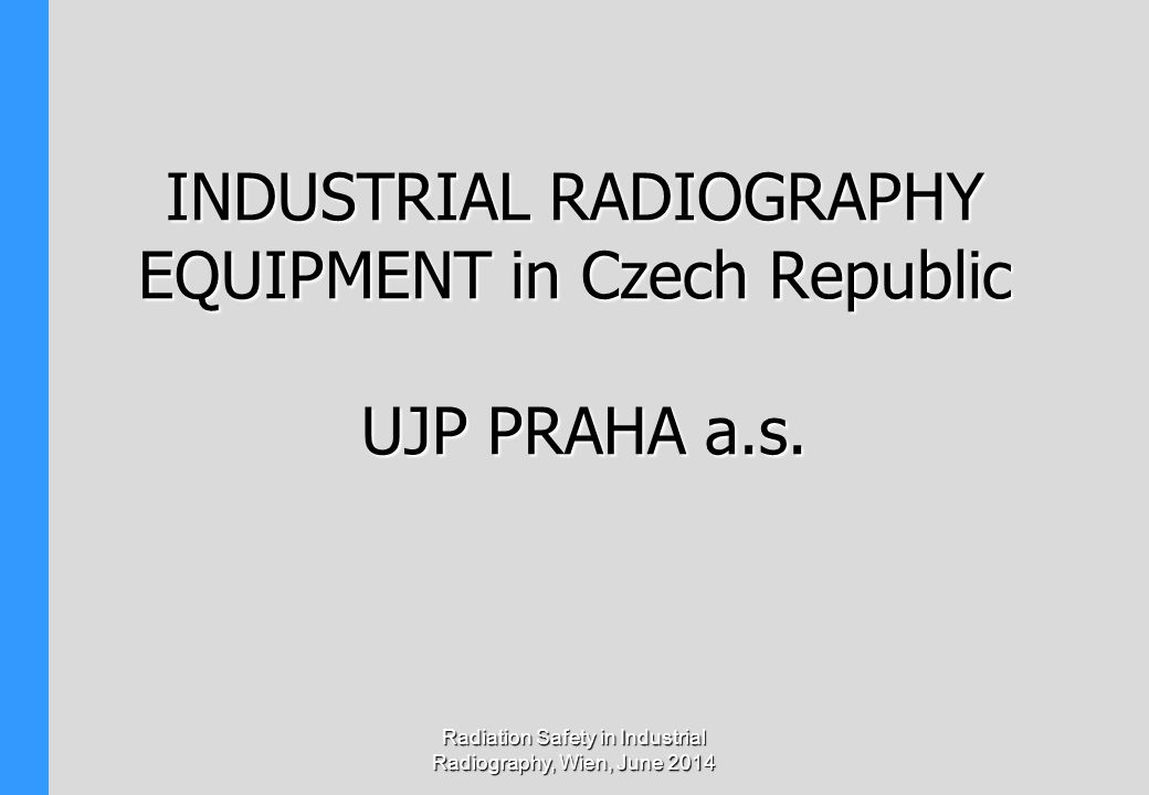 INDUSTRIAL RADIOGRAPHY EQUIPMENT in Czech Republic UJP PRAHA a.s. Radiation Safety in Industrial Radiography, Wien, June 2014