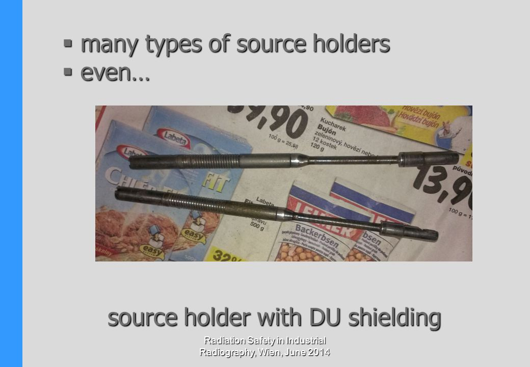 Radiation Safety in Industrial Radiography, Wien, June 2014  many types of source holders  even… source holder with DU shielding