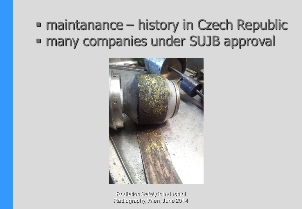 Radiation Safety in Industrial Radiography, Wien, June 2014  maintanance – history in Czech Republic  many companies under SUJB approval