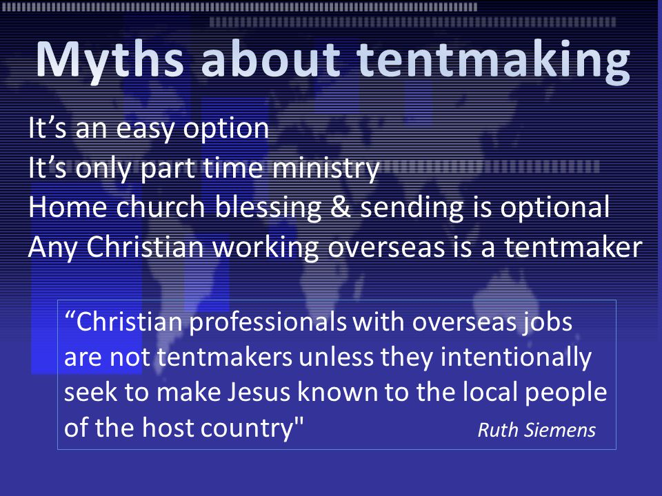 It's an easy option It's only part time ministry Home church blessing & sending is optional Any Christian working overseas is a tentmaker Christian professionals with overseas jobs are not tentmakers unless they intentionally seek to make Jesus known to the local people of the host country Ruth Siemens