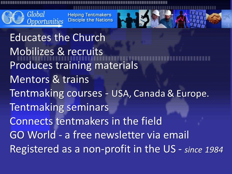 Educates the Church Mobilizes & recruits Produces training materials Mentors & trains Tentmaking courses - USA, Canada & Europe.
