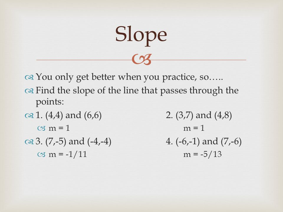   You only get better when you practice, so…..  Find the slope of the line that passes through the points:  1. (4,4) and (6,6)2. (3,7) and (4,8) 