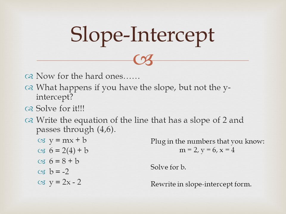   Now for the hard ones……  What happens if you have the slope, but not the y- intercept?  Solve for it!!!  Write the equation of the line that ha