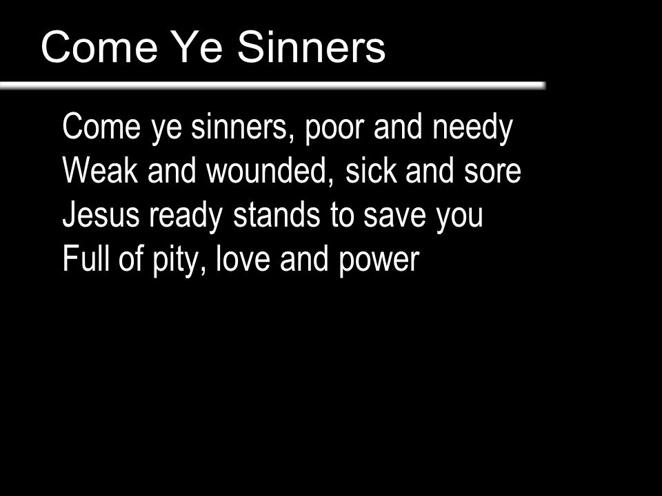 Come Ye Sinners Come ye thirst, come and welcome God's free bounty glorify True belief and true repentance Every grace that brings you nigh