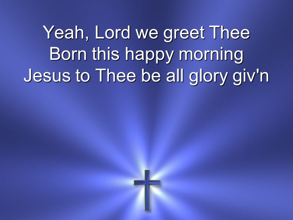 Yeah, Lord we greet Thee Born this happy morning Jesus to Thee be all glory giv'n
