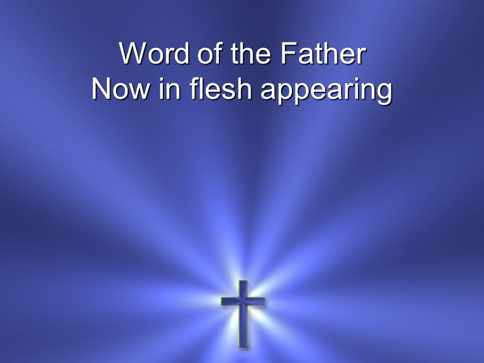 Word of the Father Now in flesh appearing