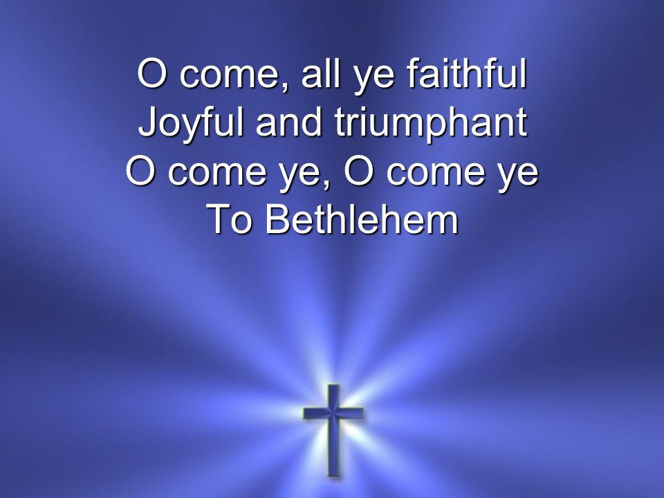 O come, all ye faithful Joyful and triumphant O come ye, O come ye To Bethlehem