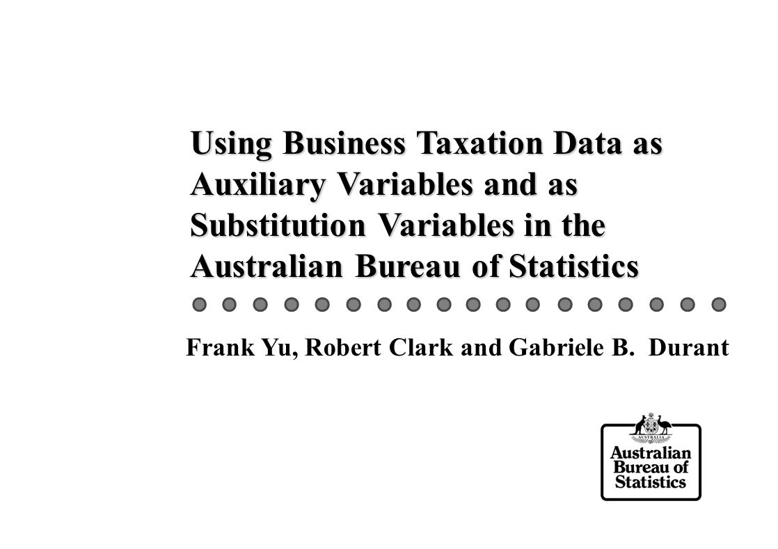 Using Business Taxation Data as Auxiliary Variables and as Substitution Variables in the Australian Bureau of Statistics Frank Yu, Robert Clark and Gabriele B.