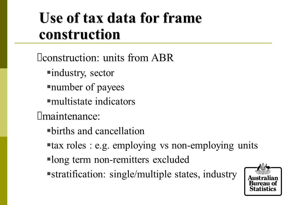 Use of tax data for frame construction  construction: units from ABR  industry, sector  number of payees  multistate indicators  maintenance:  births and cancellation  tax roles : e.g.