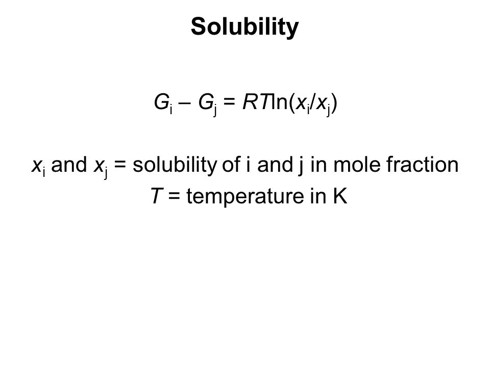 Solubility G i – G j = RTln(x i /x j ) x i and x j = solubility of i and j in mole fraction T = temperature in K