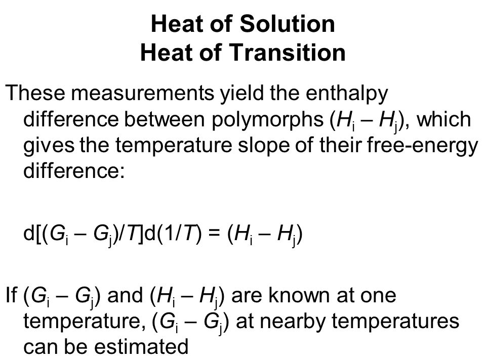 Heat of Solution Heat of Transition These measurements yield the enthalpy difference between polymorphs (H i – H j ), which gives the temperature slop