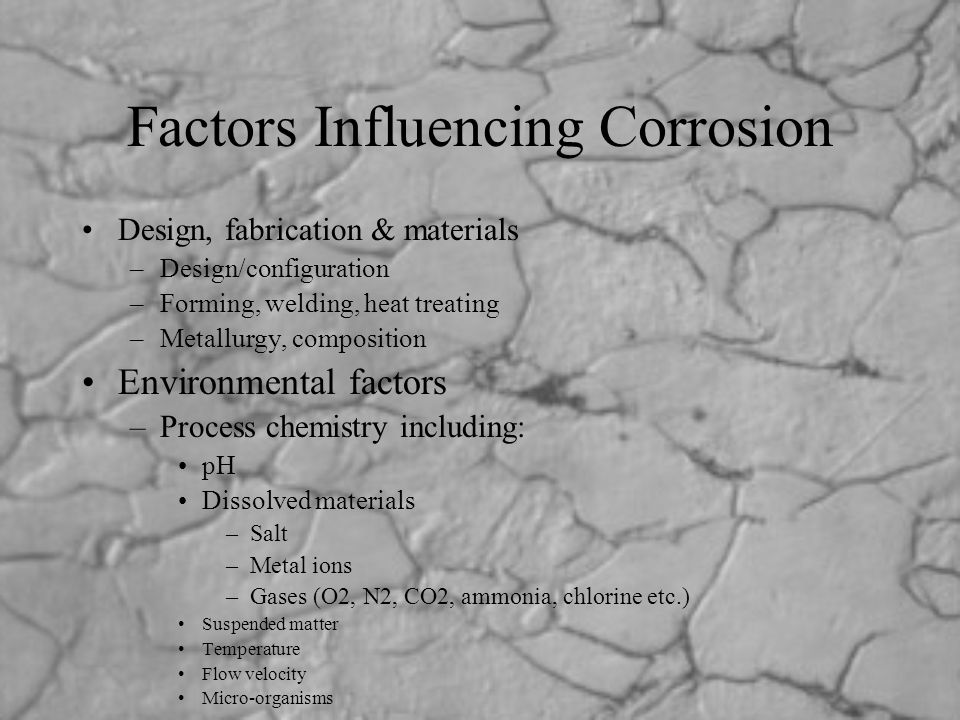 Factors Influencing Corrosion Design, fabrication & materials –Design/configuration –Forming, welding, heat treating –Metallurgy, composition Environm