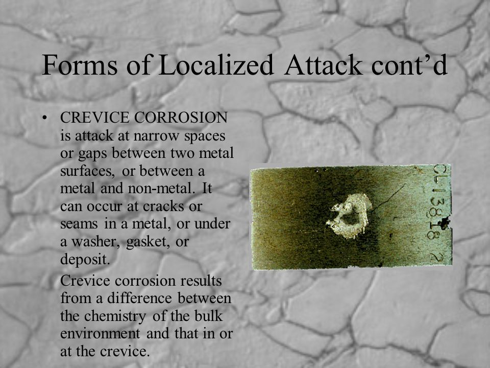 Forms of Localized Attack cont'd CREVICE CORROSION is attack at narrow spaces or gaps between two metal surfaces, or between a metal and non-metal. It