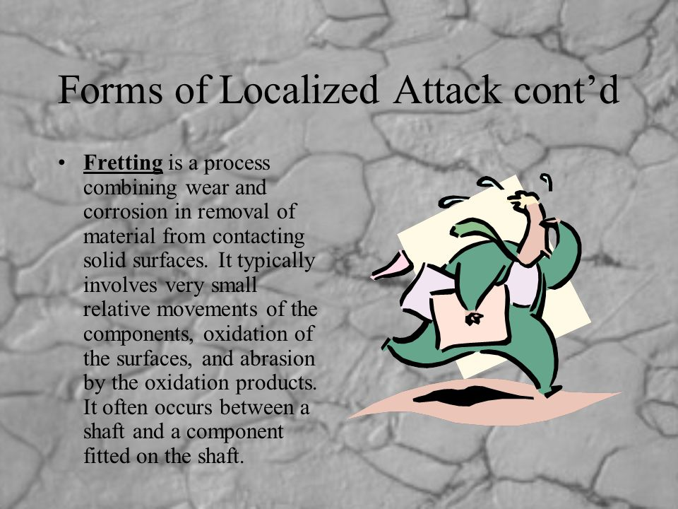 Forms of Localized Attack cont'd Fretting is a process combining wear and corrosion in removal of material from contacting solid surfaces. It typicall