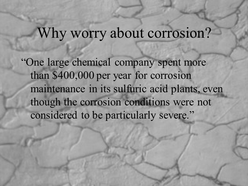 "Why worry about corrosion? ""One large chemical company spent more than $400,000 per year for corrosion maintenance in its sulfuric acid plants, even t"