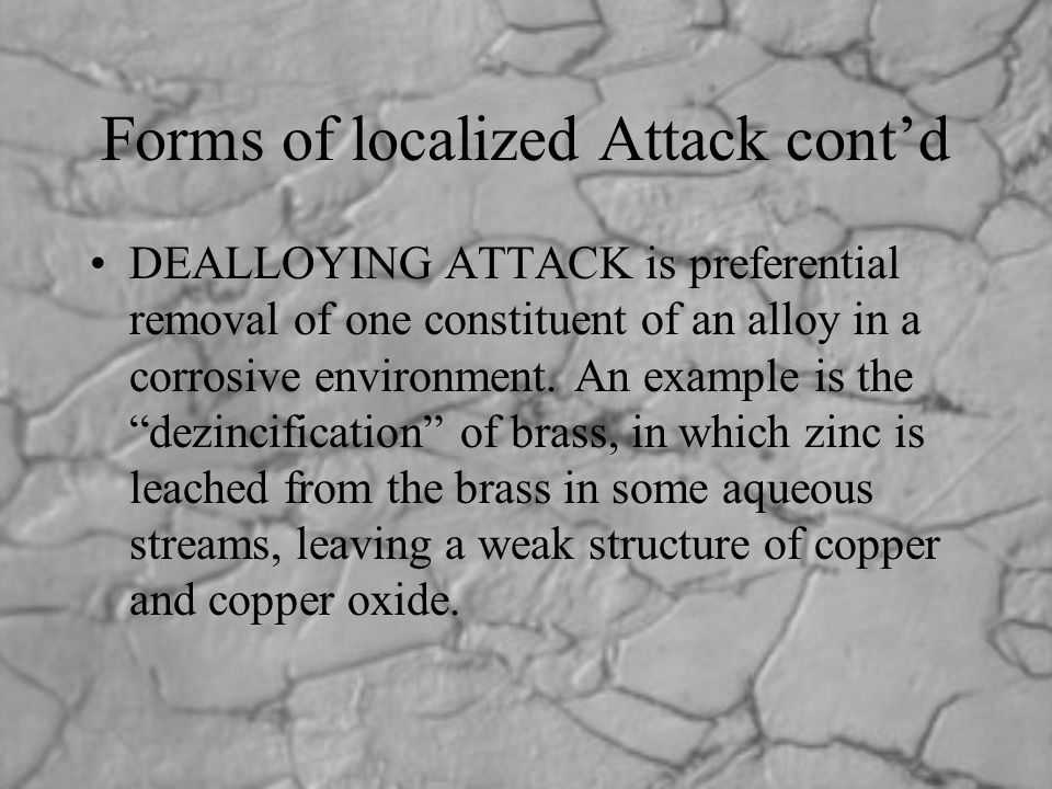 Forms of localized Attack cont'd DEALLOYING ATTACK is preferential removal of one constituent of an alloy in a corrosive environment. An example is th