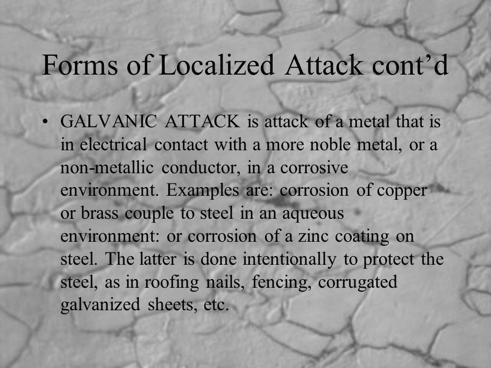 Forms of Localized Attack cont'd GALVANIC ATTACK is attack of a metal that is in electrical contact with a more noble metal, or a non-metallic conduct
