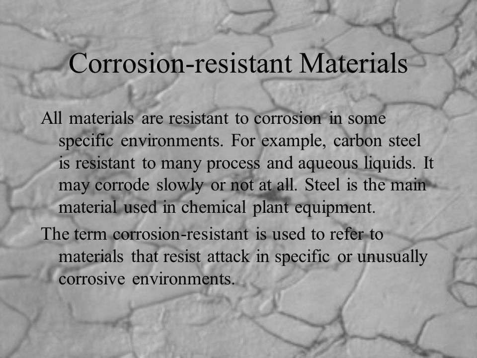 Corrosion-resistant Materials All materials are resistant to corrosion in some specific environments. For example, carbon steel is resistant to many p