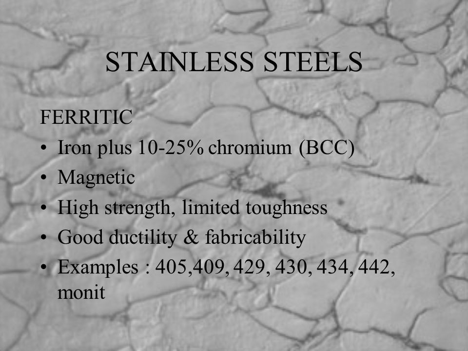 STAINLESS STEELS FERRITIC Iron plus 10-25% chromium (BCC) Magnetic High strength, limited toughness Good ductility & fabricability Examples : 405,409,