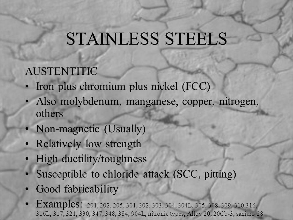 STAINLESS STEELS AUSTENTITIC Iron plus chromium plus nickel (FCC) Also molybdenum, manganese, copper, nitrogen, others Non-magnetic (Usually) Relative