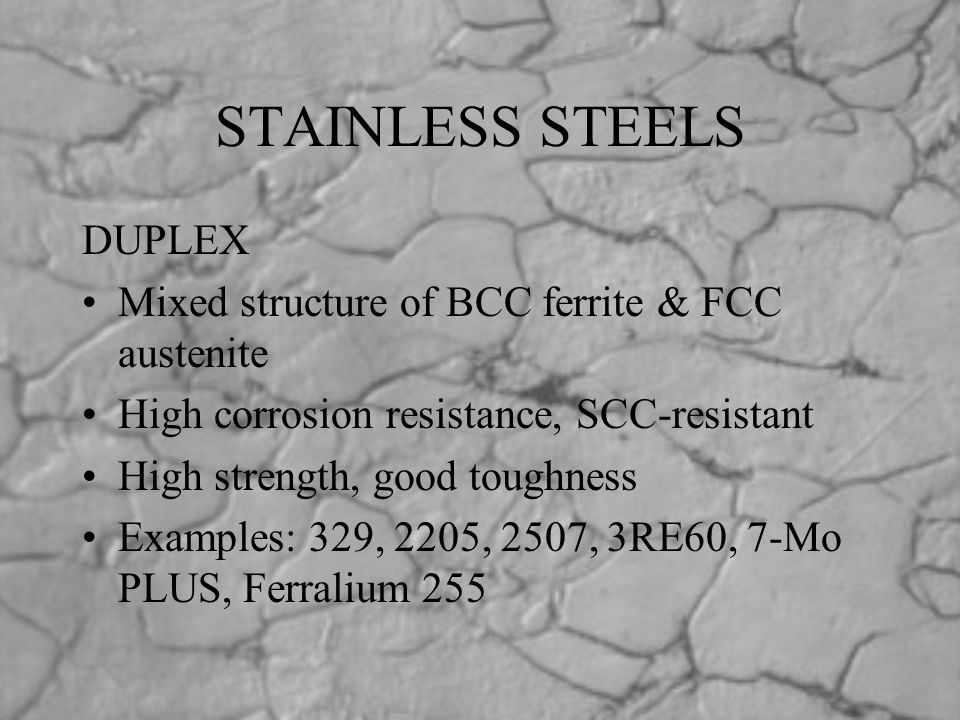 STAINLESS STEELS DUPLEX Mixed structure of BCC ferrite & FCC austenite High corrosion resistance, SCC-resistant High strength, good toughness Examples