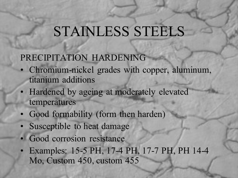 STAINLESS STEELS PRECIPITATION HARDENING Chromium-nickel grades with copper, aluminum, titanium additions Hardened by ageing at moderately elevated te
