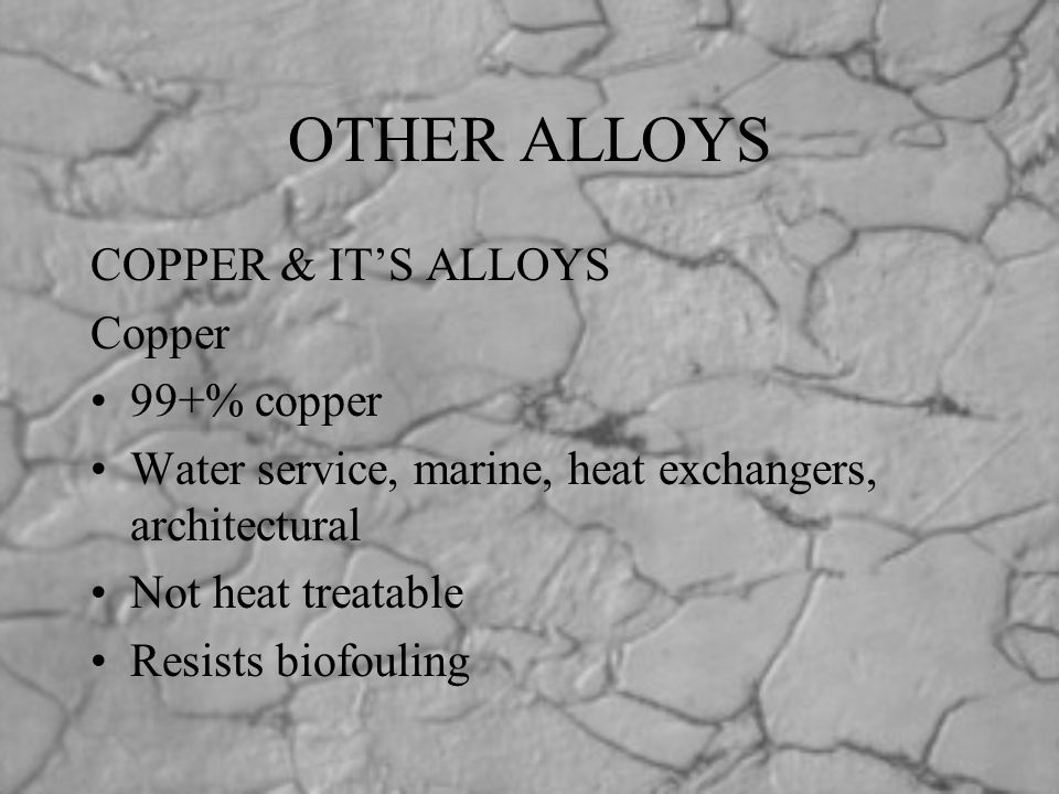 OTHER ALLOYS COPPER & IT'S ALLOYS Copper 99+% copper Water service, marine, heat exchangers, architectural Not heat treatable Resists biofouling