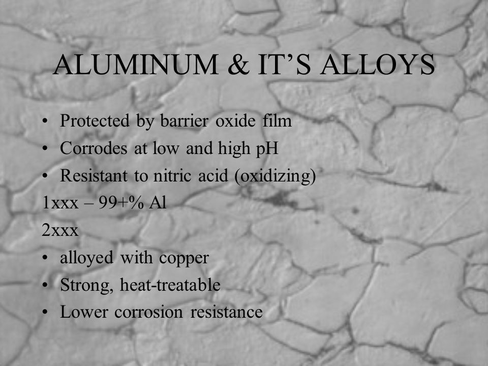 ALUMINUM & IT'S ALLOYS Protected by barrier oxide film Corrodes at low and high pH Resistant to nitric acid (oxidizing) 1xxx – 99+% Al 2xxx alloyed wi