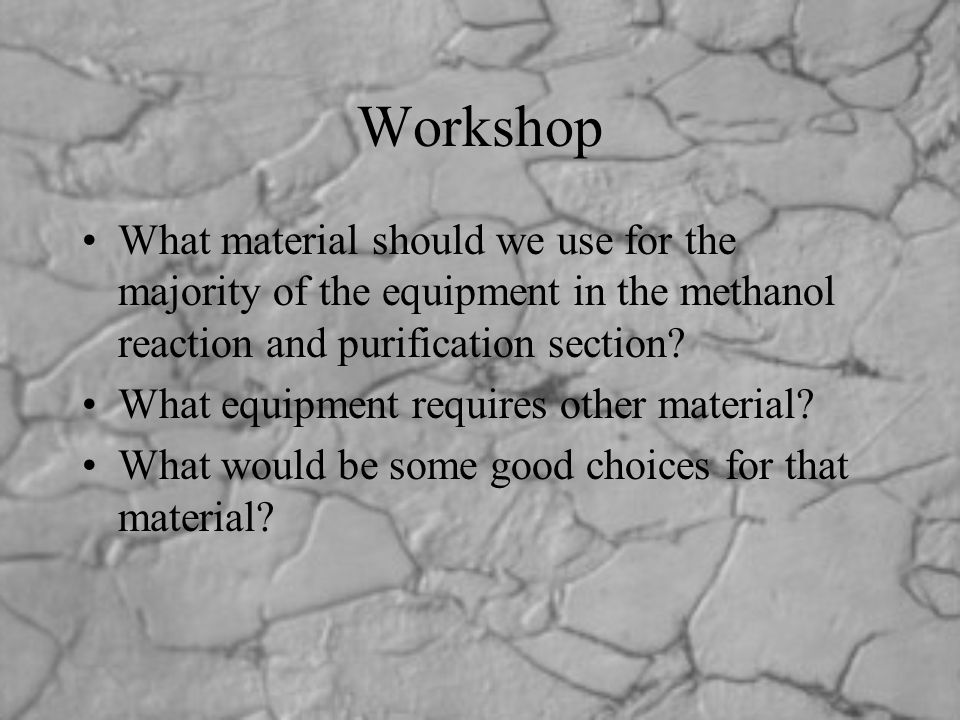Workshop What material should we use for the majority of the equipment in the methanol reaction and purification section? What equipment requires othe