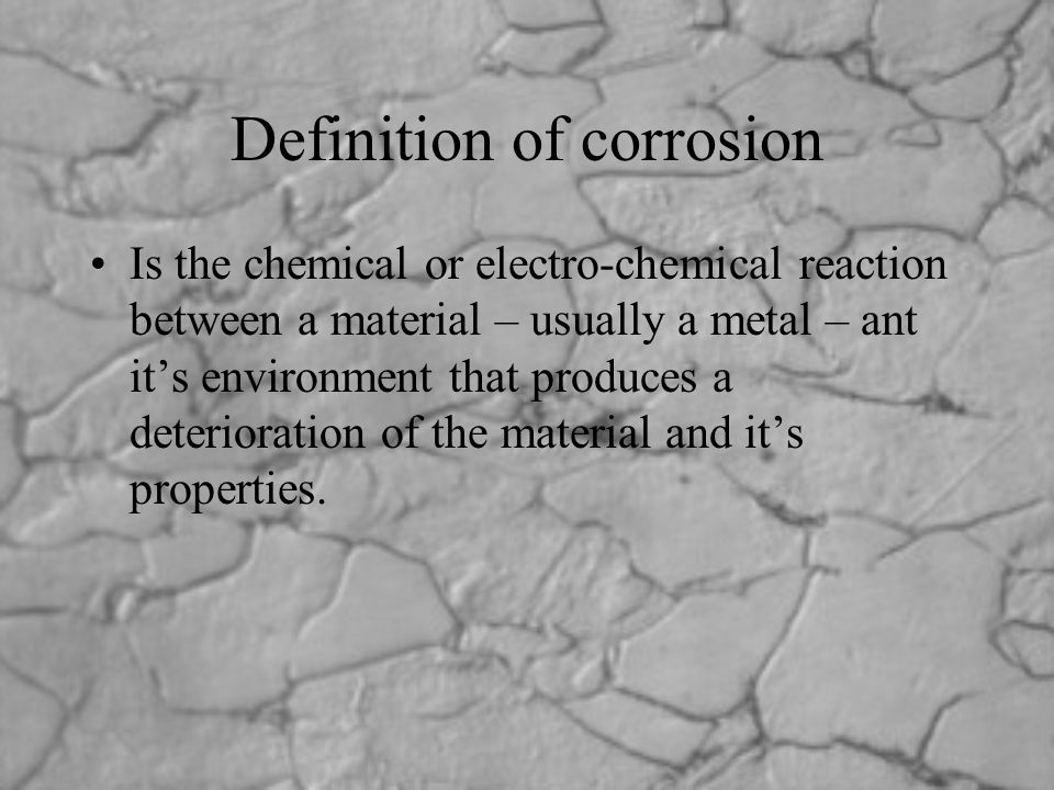 Definition of corrosion Is the chemical or electro-chemical reaction between a material – usually a metal – ant it's environment that produces a deter