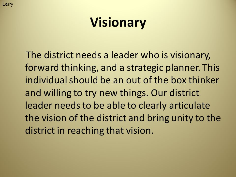 Visionary The district needs a leader who is visionary, forward thinking, and a strategic planner.