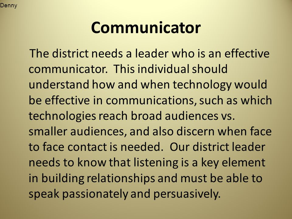 Communicator The district needs a leader who is an effective communicator.