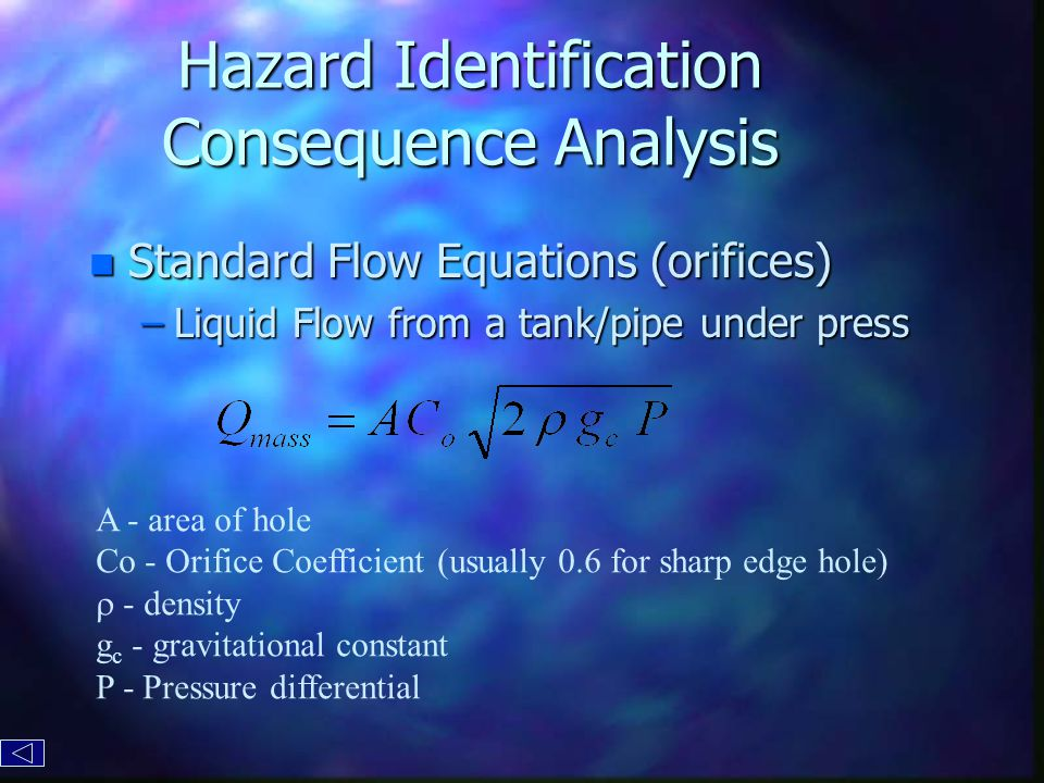 Hazard Identification Consequence Analysis n Standard Flow Equations (orifices) –Liquid Flow from a tank/pipe under press A - area of hole Co - Orifice Coefficient (usually 0.6 for sharp edge hole)  - density g c - gravitational constant P - Pressure differential