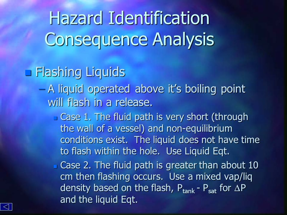 Hazard Identification Consequence Analysis n Flashing Liquids –A liquid operated above it's boiling point will flash in a release.