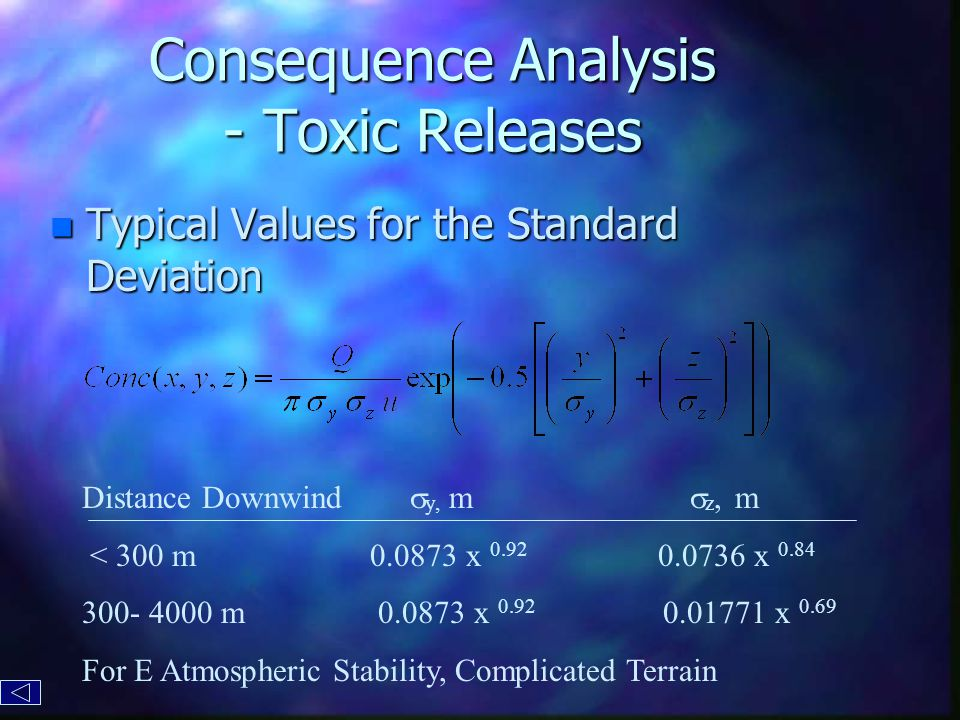 Consequence Analysis - Toxic Releases n Typical Values for the Standard Deviation Distance Downwind  y, m  z, m < 300 m0.0873 x 0.92 0.0736 x 0.84 300- 4000 m 0.0873 x 0.92 0.01771 x 0.69 For E Atmospheric Stability, Complicated Terrain