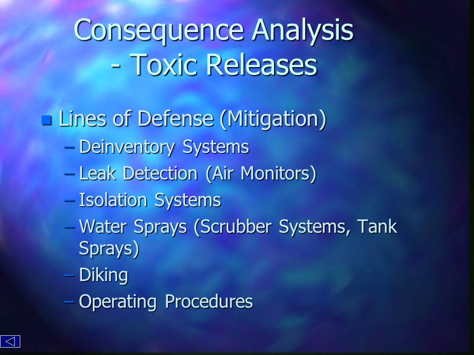 Consequence Analysis - Toxic Releases n Lines of Defense (Mitigation) –Deinventory Systems –Leak Detection (Air Monitors) –Isolation Systems –Water Sprays (Scrubber Systems, Tank Sprays) –Diking –Operating Procedures