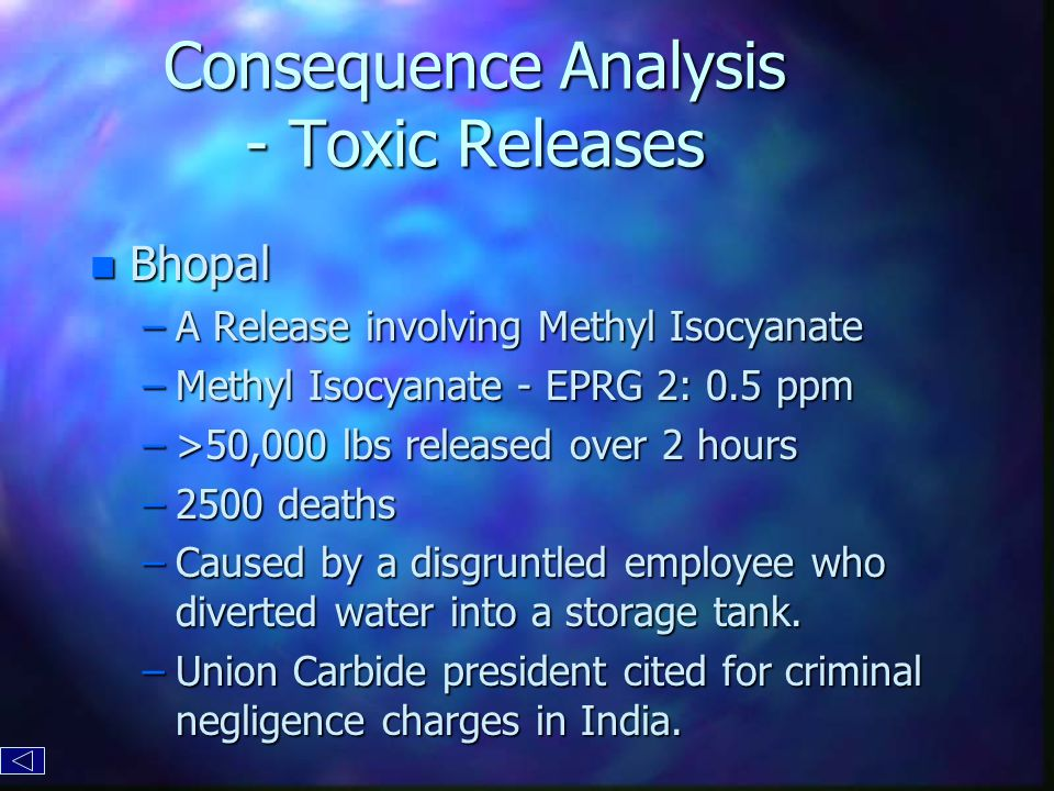 Consequence Analysis - Toxic Releases n Bhopal –A Release involving Methyl Isocyanate –Methyl Isocyanate - EPRG 2: 0.5 ppm –>50,000 lbs released over 2 hours –2500 deaths –Caused by a disgruntled employee who diverted water into a storage tank.