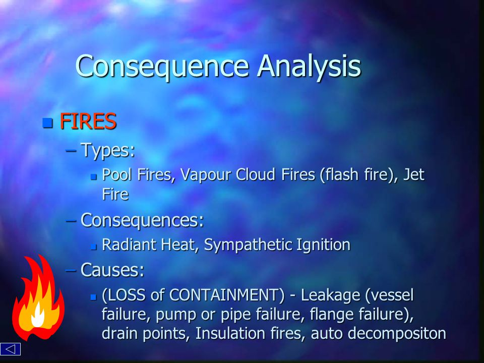 Consequence Analysis n FIRES –Types: n Pool Fires, Vapour Cloud Fires (flash fire), Jet Fire –Consequences: n Radiant Heat, Sympathetic Ignition –Causes: n (LOSS of CONTAINMENT) - Leakage (vessel failure, pump or pipe failure, flange failure), drain points, Insulation fires, auto decompositon