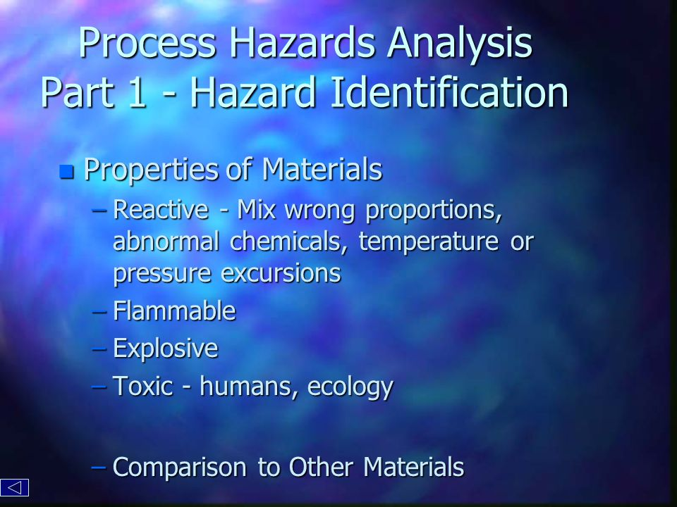 Process Hazards Analysis Part 1 - Hazard Identification n Properties of Materials –Reactive - Mix wrong proportions, abnormal chemicals, temperature or pressure excursions –Flammable –Explosive –Toxic - humans, ecology –Comparison to Other Materials