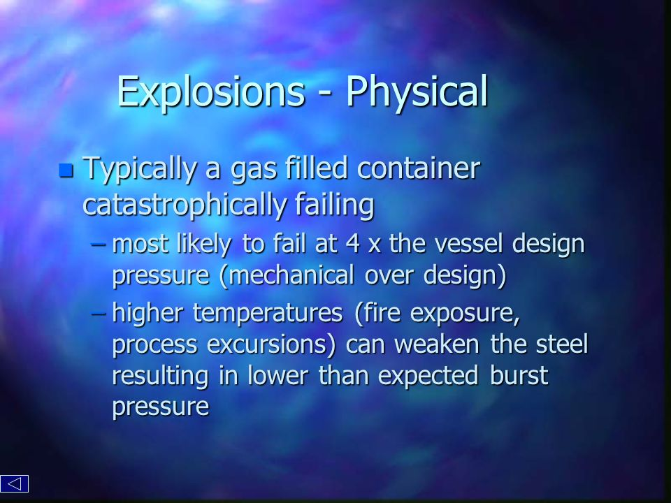 Explosions - Physical n Typically a gas filled container catastrophically failing –most likely to fail at 4 x the vessel design pressure (mechanical over design) –higher temperatures (fire exposure, process excursions) can weaken the steel resulting in lower than expected burst pressure