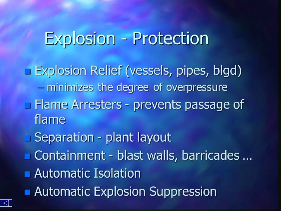 Explosion - Protection n Explosion Relief (vessels, pipes, blgd) –minimizes the degree of overpressure n Flame Arresters - prevents passage of flame n Separation - plant layout n Containment - blast walls, barricades … n Automatic Isolation n Automatic Explosion Suppression