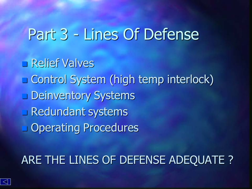 Part 3 - Lines Of Defense n Relief Valves n Control System (high temp interlock) n Deinventory Systems n Redundant systems n Operating Procedures ARE THE LINES OF DEFENSE ADEQUATE