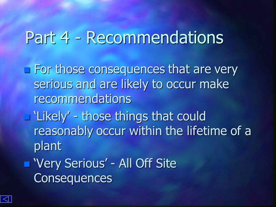 Part 4 - Recommendations n For those consequences that are very serious and are likely to occur make recommendations n 'Likely' - those things that could reasonably occur within the lifetime of a plant n 'Very Serious' - All Off Site Consequences